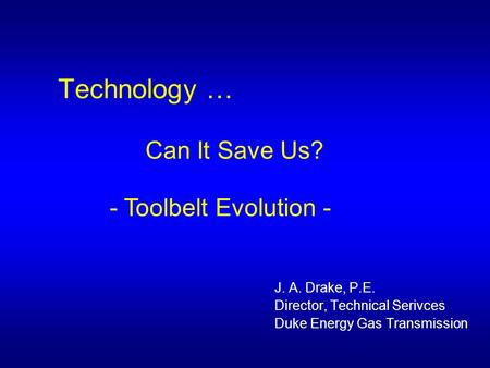 Technology … Can It Save Us? - Toolbelt Evolution - J. A. Drake, P.E. Director, Technical Serivces Duke Energy Gas Transmission.