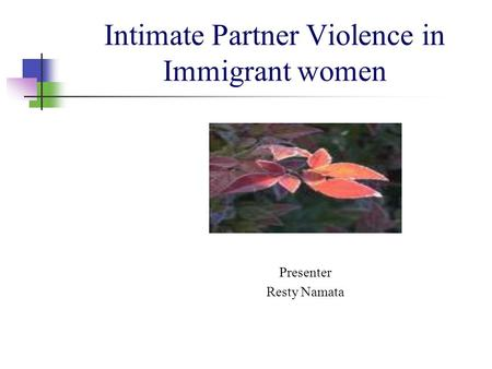 Intimate Partner Violence in Immigrant women Presenter Resty Namata.