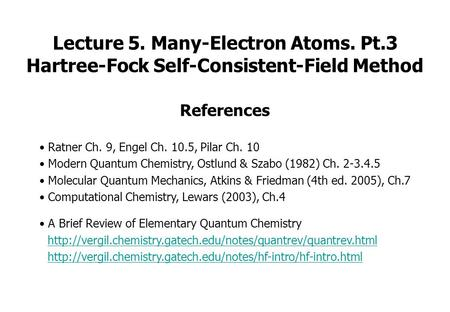 Lecture 5. Many-Electron Atoms. Pt.3 Hartree-Fock Self-Consistent-Field Method References Ratner Ch. 9, Engel Ch. 10.5, Pilar Ch. 10 Modern Quantum Chemistry,