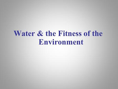 Water & the Fitness of the Environment. Overview: The Molecule That Supports All of Life Water is the biological medium on Earth All living organisms.