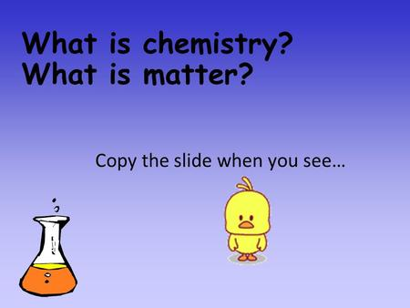 What is chemistry? What is matter? Copy the slide when you see…
