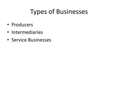 Types of Businesses Producers Intermediaries Service Businesses.
