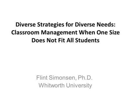 Diverse Strategies for Diverse Needs: Classroom Management When One Size Does Not Fit All Students Flint Simonsen, Ph.D. Whitworth University.