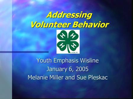 Addressing Volunteer Behavior Youth Emphasis Wisline January 6, 2005 Melanie Miller and Sue Pleskac.