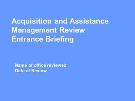 Acquisition and Assistance Management Review Entrance Briefing Name of office reviewed Date of Review.