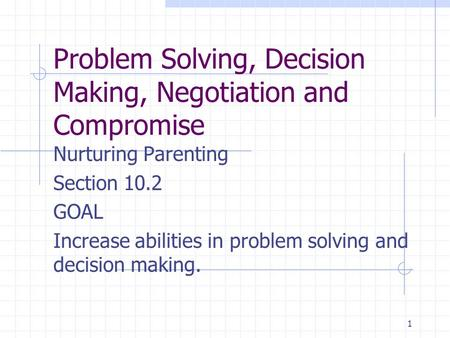 1 Problem Solving, Decision Making, Negotiation and Compromise Nurturing Parenting Section 10.2 GOAL Increase abilities in problem solving and decision.