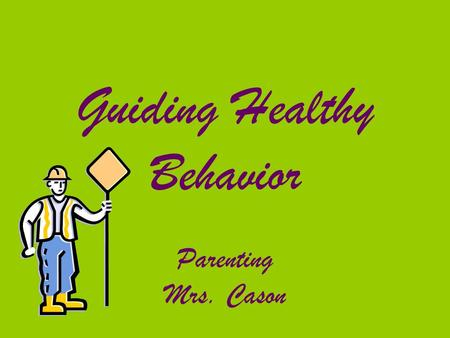 Guiding Healthy Behavior Parenting Mrs. Cason. Positive Behavior & Guidance Acceptable, healthy, and satisfying behavior for child and those around them.