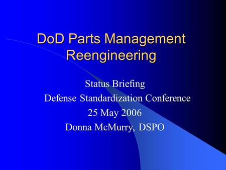 DoD Parts Management Reengineering Status Briefing Defense Standardization Conference 25 May 2006 Donna McMurry, DSPO.