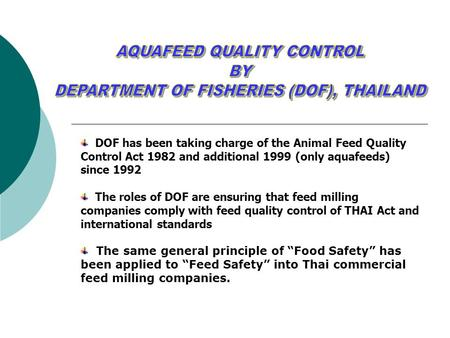 DOF has been taking charge of the Animal Feed Quality Control Act 1982 and additional 1999 (only aquafeeds) since 1992 The roles of DOF are ensuring that.