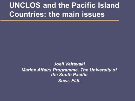 UNCLOS and the Pacific Island Countries: the main issues Joeli Veitayaki Marine Affairs Programme, The University of the South Pacific Suva, FIJI.