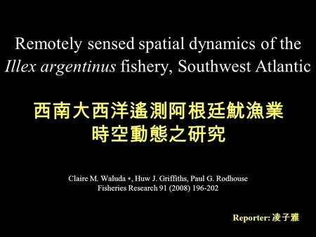 Remotely sensed spatial dynamics of the Illex argentinus fishery, Southwest Atlantic Claire M. Waluda ∗, Huw J. Griffiths, Paul G. Rodhouse Fisheries Research.