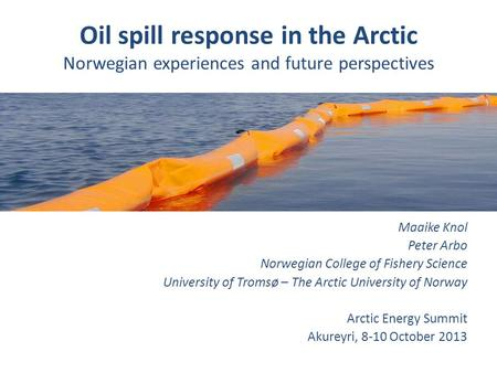 Oil spill response in the Arctic Norwegian experiences and future perspectives Maaike Knol Peter Arbo Norwegian College of Fishery Science University of.