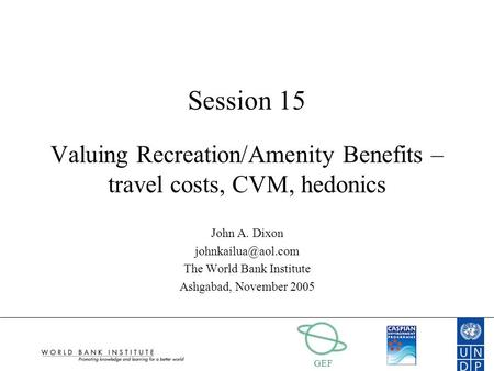 GEF Session 15 Valuing Recreation/Amenity Benefits – travel costs, CVM, hedonics John A. Dixon The World Bank Institute Ashgabad, November.