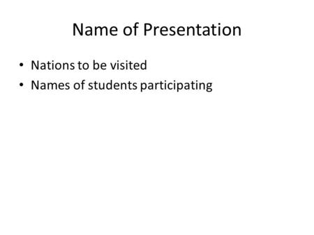 Name of Presentation Nations to be visited Names of students participating.