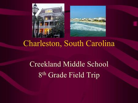 Charleston, South Carolina Creekland Middle School 8 th Grade Field Trip.