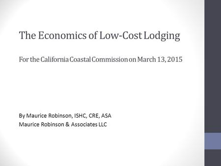 The Economics of Low-Cost Lodging For the California Coastal Commission on March 13, 2015 By Maurice Robinson, ISHC, CRE, ASA Maurice Robinson & Associates.