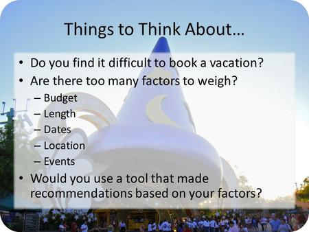 Things to Think About… Do you find it difficult to book a vacation? Are there too many factors to weigh? – Budget – Length – Dates – Location – Events.