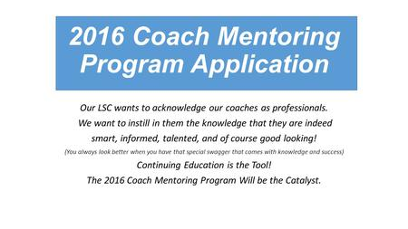 2016 Coach Mentoring Program Application Our LSC wants to acknowledge our coaches as professionals. We want to instill in them the knowledge that they.