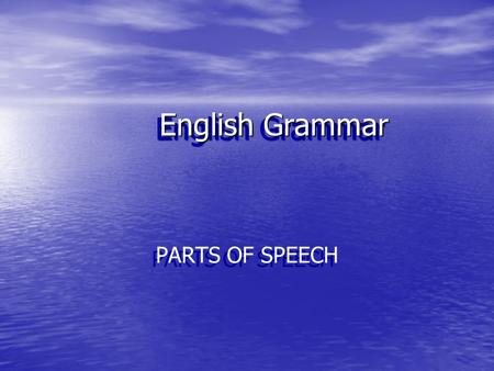 English Grammar PARTS OF SPEECH Nine Parts of Speech Nouns Pronouns Adjectives / Determiners Adverbs Conjunctions Prepositions Verbs Exclamations.