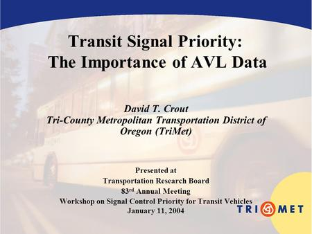 Transit Signal Priority: The Importance of AVL Data David T. Crout Tri-County Metropolitan Transportation District of Oregon (TriMet) Presented at Transportation.