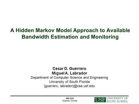 INM 2008 Orlando, Florida A Hidden Markov Model Approach to Available Bandwidth Estimation and Monitoring Cesar D. Guerrero Miguel A. Labrador Department.