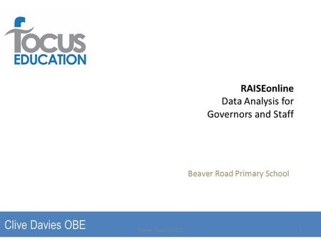 RAISEonline Data Analysis for Governors and Staff Beaver Road Primary School Clive Davies OBE Beaver Road (c) 20151.
