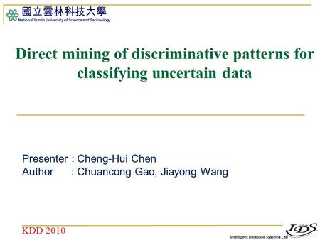 Intelligent Database Systems Lab 國立雲林科技大學 National Yunlin University of Science and Technology 1 Direct mining of discriminative patterns for classifying.