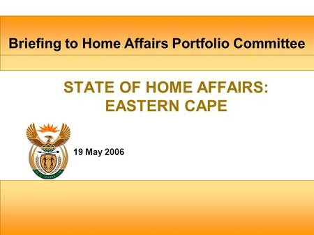Briefing to Home Affairs Portfolio Committee 19 May 2006 STATE OF HOME AFFAIRS: EASTERN CAPE.