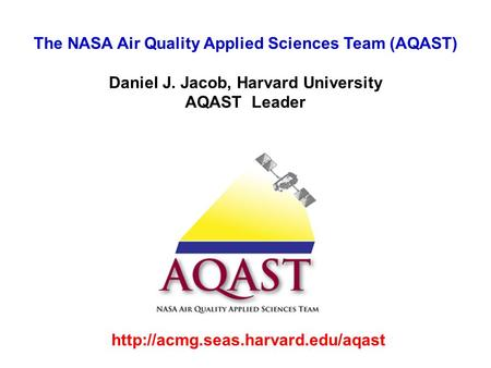 The NASA Air Quality Applied Sciences Team (AQAST) Daniel J. Jacob, Harvard University AQAST Leader