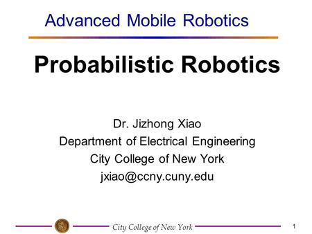 City College of New York 1 Dr. Jizhong Xiao Department of Electrical Engineering City College of New York Probabilistic Robotics Advanced.
