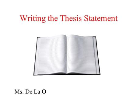 Writing the Thesis Statement Ms. De La O. What is a thesis statement? For most student work, it's a one- or two- sentence statement that explicitly outlines.
