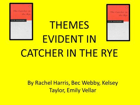 THEMES EVIDENT IN CATCHER IN THE RYE By Rachel Harris, Bec Webby, Kelsey Taylor, Emily Vellar.