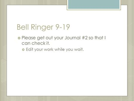 Bell Ringer 9-19  Please get out your Journal #2 so that I can check it.  Edit your work while you wait.