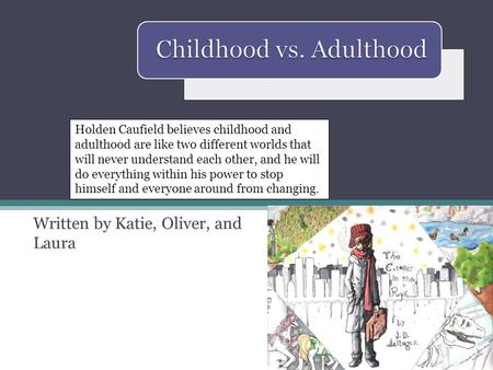 Written by Katie, Oliver, and Laura Holden Caufield believes childhood and adulthood are like two different worlds that will never understand each other,