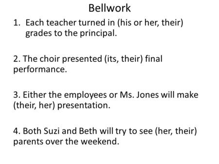 Bellwork 1.Each teacher turned in (his or her, their) grades to the principal. 2. The choir presented (its, their) final performance. 3. Either the employees.