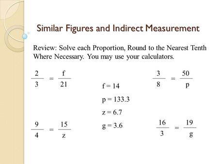 Similar Figures and Indirect Measurement 2 3 = f 21 Review: Solve each Proportion, Round to the Nearest Tenth Where Necessary. You may use your calculators.