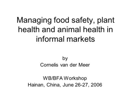 Managing food safety, plant health and animal health in informal markets by Cornelis van der Meer WB/BFA Workshop Hainan, China, June 26-27, 2006.