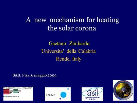 A new mechanism for heating the solar corona Gaetano Zimbardo Universita' della Calabria Rende, Italy SAIt, Pisa, 6 maggio 2009.