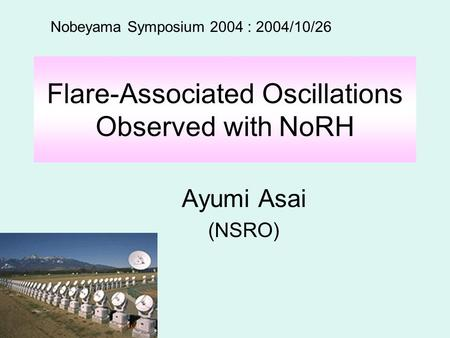 Flare-Associated Oscillations Observed with NoRH Ayumi Asai (NSRO) Nobeyama Symposium 2004 : 2004/10/26.