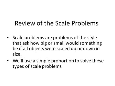 Review of the Scale Problems Scale problems are problems of the style that ask how big or small would something be if all objects were scaled up or down.
