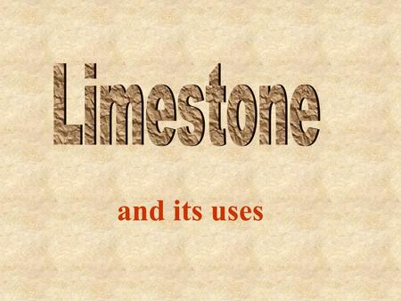 Limestone and its uses.