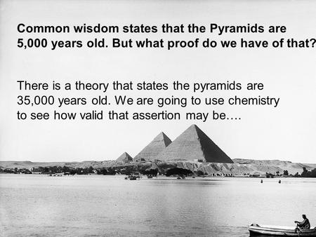 Common wisdom states that the Pyramids are 5,000 years old. But what proof do we have of that? There is a theory that states the pyramids are 35,000 years.