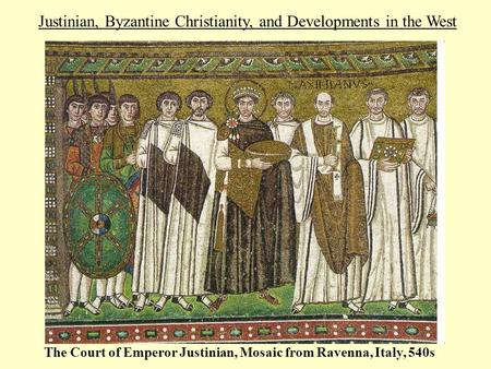 Justinian, Byzantine Christianity, and Developments in the West The Court of Emperor Justinian, Mosaic from Ravenna, Italy, 540s.