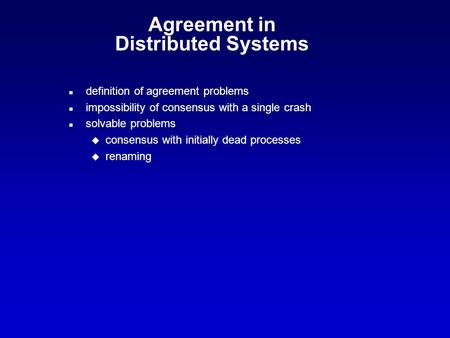 Agreement in Distributed Systems n definition of agreement problems n impossibility of consensus with a single crash n solvable problems u consensus with.