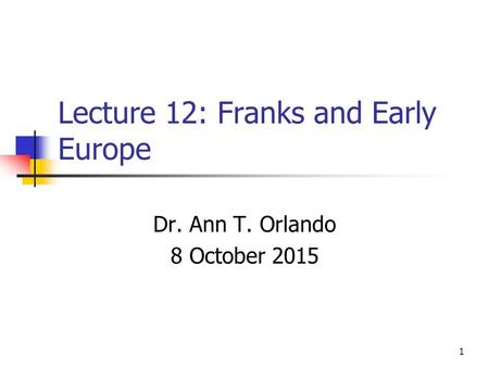 Lecture 12: Franks and Early Europe Dr. Ann T. Orlando 8 October 2015 1.