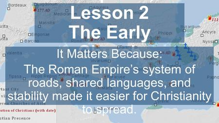 Chapter 4, Lesson 2 The Early Church It Matters Because: The Roman Empire's system of roads, shared languages, and stability made it easier for Christianity.