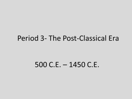 Period 3- The Post-Classical Era 500 C.E. – 1450 C.E.