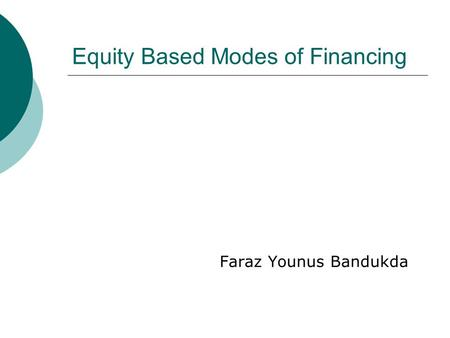 Equity Based Modes of Financing Faraz Younus Bandukda.
