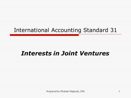 Prepared by Mosbah Majzoub, CPA1 International Accounting Standard 31 Interests in Joint Ventures.