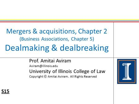 Mergers & acquisitions, Chapter 2 (Business Associations, Chapter 5) Dealmaking & dealbreaking Prof. Amitai Aviram <strong>University</strong> of Illinois.